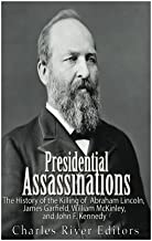 Presidential Assassinations: The History of the Killing of Abraham Lincoln, James Garfield, William McKinley, and John F. Kennedy