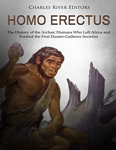 Homo erectus: The History of the Archaic Humans Who Left Africa and Formed the First Hunter-Gatherer Societies
