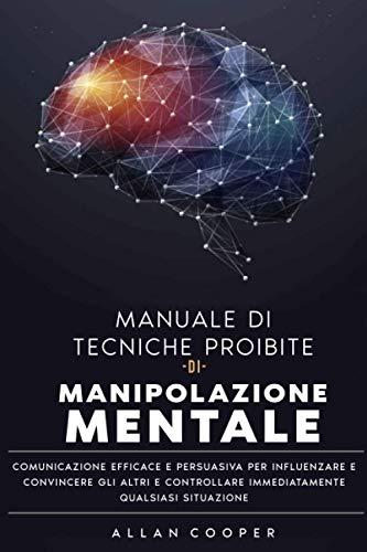 Manuale Di Tecniche Proibite Di Manipolazione Mentale Comunicazione Efficace E Persuasiva Per Influenzare E Convincere Gli Altri E Controllare Immediatamente Qualsiasi Situazione
