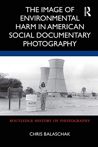 The Image of Environmental Harm in American Social Documentary Photography (Routledge History of Photography) (English Edition)