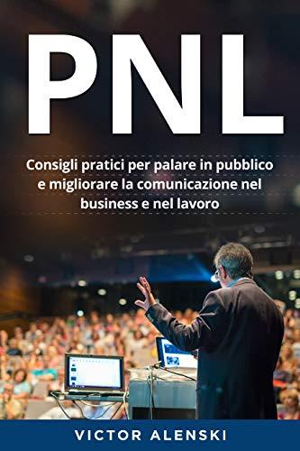 PNL : Consigli pratici per parlare in pubblico e migliorare la comunicazione nel business e nel lavoro
