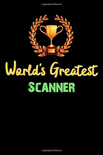 World's Greatest Scanner - Funny Gifts For Scanner Notebook And Journal Gift Ideas: Lined Notebook / Journal Gift, 120 Pages, 6x9, Soft Cover, Matte Finish