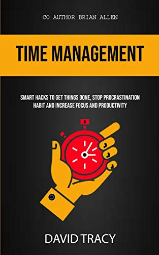Time Management: Smart Hacks To Get Things Done, Stop Procrastination Habit And Increase Focus And Productivity (1)
