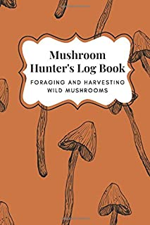 Mushroom Hunter's Log Book - Foraging and Harvesting Wild Mushrooms: The Perfect Guided Journal for Men and Women Who Love...