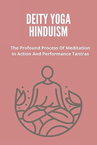 Deity Yoga Hinduism: The Profound Process Of Meditation In Action And Performance Tantras: Buddhist Tantric Practice