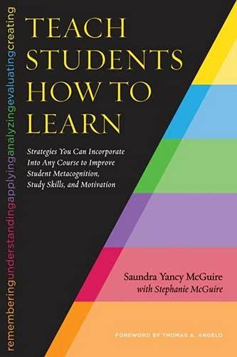 Compare Textbook Prices for Teach Students How to Learn: Strategies You Can Incorporate Into Any Course to Improve Student Metacognition, Study Skills, and Motivation 1 Edition ISBN 9781620363164 by McGuire, Saundra Yancy,McGuire, Stephanie,Angelo, Thomas
