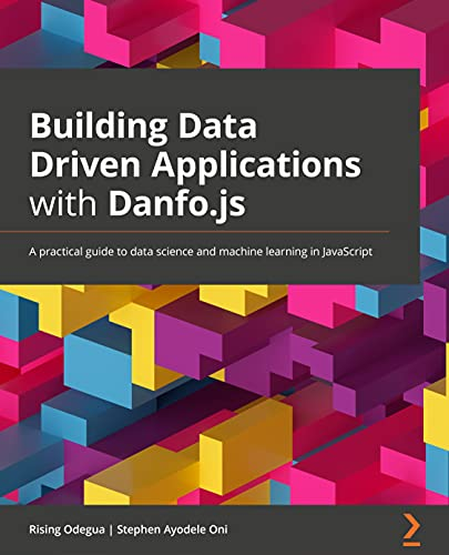 Building Data Driven Applications with Danfo.js: A practical guide to data science and machine learning in JavaScript