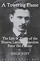 A Towering Flame: The Life & Times of the Elusive Latvian Anarchist Peter the Painter