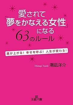 [潮凪 洋介]の愛されて「夢をかなえる女性」になる63のルール―――運が上がる!幸せを呼ぶ!人生が変わる! (王様文庫)