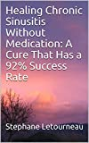 Healing Chronic Sinusitis Without Medication: A Cure That Has a 92% Success Rate