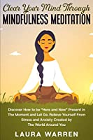 "Clear Your Mind Through Mindfulness Meditation: Discover How to be ""Here and Now"" Present in The Moment and Let Go. Relieve Yourself From Stress and Anxiety Created by The World Around You"