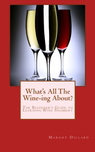 What's All This Wine-ing About?: The Beginner's Guide to Learning Wine Snobbery