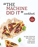 'The Machine Did It' Cookbook: Slow Cooker Recipes to Get You Through the Week