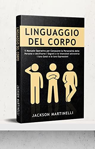 Linguaggio del Corpo: Il Manuale Operativo per Conoscere la Personalità delle Persone e decifrarne i Segreti e le Intenzioni attraverso i loro Gesti e le loro Espressioni