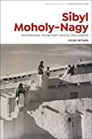 Sibyl Moholy-Nagy: Architecture, Modernism and Its Discontents (Bloomsbury Studies in Modern Architecture)