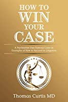 How to Win Your Case: A Psychiatrist Uses Famous Cases as Examples of How to Succeed in Litigation