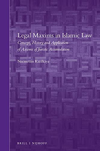 Legal Maxims in Islamic Law: Concept, History and Application of Axioms of Juristic Accumulation (Brill's Arab and Islamic Laws, Band 15)