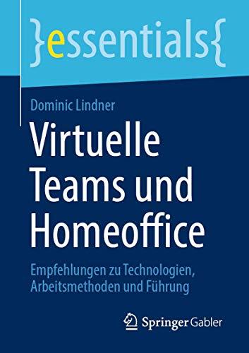 Virtuelle Teams und Homeoffice: Empfehlungen zu Technologien, Arbeitsmethoden und Führung (essentials)