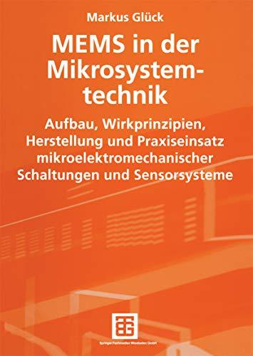 MEMS in der Mikrosystemtechnik: Aufbau, Wirkprinzipien, Herstellung und Praxiseinsatz mikroelektromechanischer Schaltungen und Sensorsysteme
