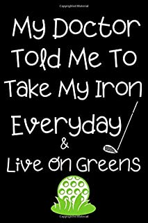 My Doctor Told Me To Take My Iron Everyday & Live On Greens: Subtitle: Blank Notebook for Golf Lovers, Players and Fans Who Love Golf | Gift Exchange Stocking Stuffer Present For Golfers