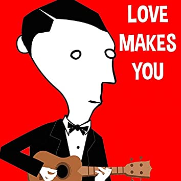 Love Makes You
