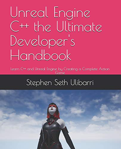 Unreal Engine C++ the Ultimate Developer's Handbook: Learn C++ and Unreal Engine by Creating a Complete Action Game