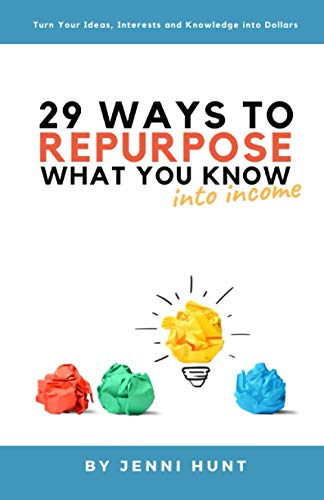 29 Ways to Repurpose What You Know into Income: Turn your ideas, interests, and knowledge into dolla