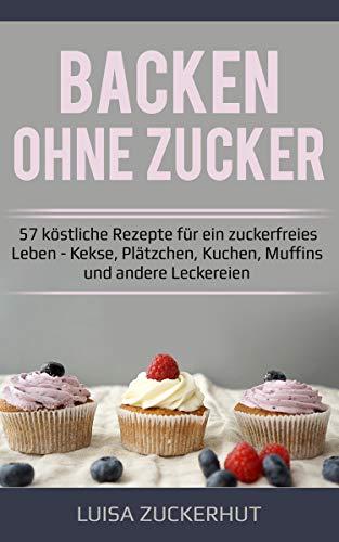 Backen ohne Zucker Backbuch | 57 köstliche Rezepte für ein zuckerfreies Leben | Kekse, Plätzchen, Kuchen, Muffins und andere Leckereien: Zuckerfrei backen - Zuckerfrei leben
