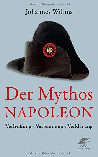 Der Mythos Napoleon: Verheißung, Verbannung, Verklärung