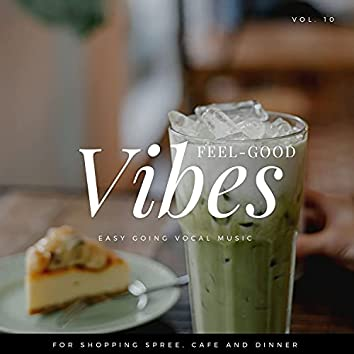 Feel-Good Vibes - Easy Going Vocal Music For Shopping Spree, Cafe And Dinner, Vol. 10