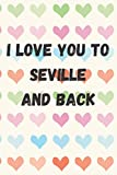 I Love You To Seville And Back: perfect gift idea for everyone born in Seville - Travel Journal, Graduation Gift, Teacher Gifts - People Who Loves To Traveling to Seville (Travel Journals)