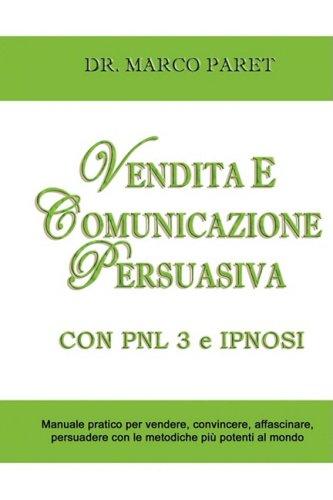 VENDITA E COMUNICAZIONE PERSUASIVA CON PNL 3 e IPNOSI - Corso per Vendere, Convincere, Affascinare, Sedurre, Persuadere - Programmazione Neurolinguistica 3 e Tecniche di Vendita Ipnotica