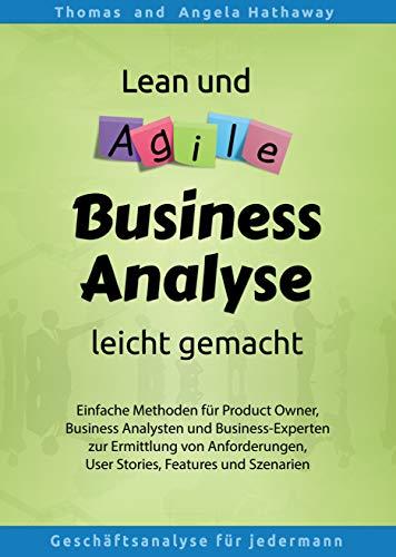 Lean und Agile Business Analyse leicht gemacht: Einfache Methoden für Product Owner, Business Analysten und Business-Experten zur Ermittlung von Anforderungen, User Stories, Features und Szenarien