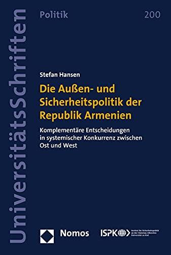 Die Außen- und Sicherheitspolitik der Republik Armenien: Komplementäre Entscheidungen in systemischer Konkurrenz zwischen Ost und West (Nomos Universitätsschriften – Politik 200)