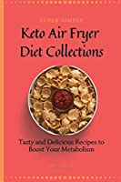 Super Simple Keto Air Fryer Diet Collections: Tasty and Delicious Recipes to Boost Your Metabolism