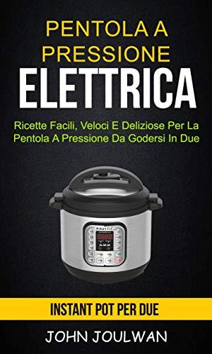 Pentola A Pressione Elettrica: Instant Pot per due: ricette facili, veloci e deliziose per la pentola a pressione da godersi in due