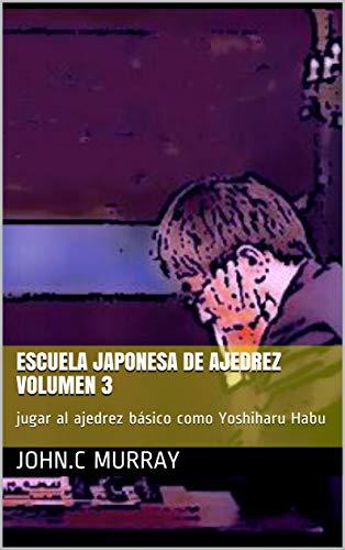 Escuela japonesa de ajedrez Volumen 3 : jugar al ajedrez básico como Yoshiharu Habu