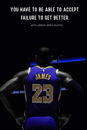 Lebron James 'You have to be able to accept failure to get better.' - WITH QUOTES BY Lebron : Lakers | Basketball | NBA | Notebooks | Journal: Lebron ... blank Pages, 6x9 Inches, Matte Finish Cover