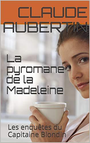Couverture du livre La pyromane de la Madeleine: Les enquêtes du Capitaine Blondin