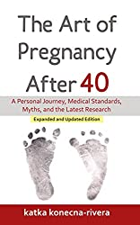 Image: The Art of Pregnancy After 40: A Personal Journey, Medical Standards, Myths, and the Latest Research (The Simple Green Life Book Series 1) | Kindle Edition | by Katka Konecna-Rivera (Author). Publisher: Living Green with Baby; 2 edition (March 1, 2016)