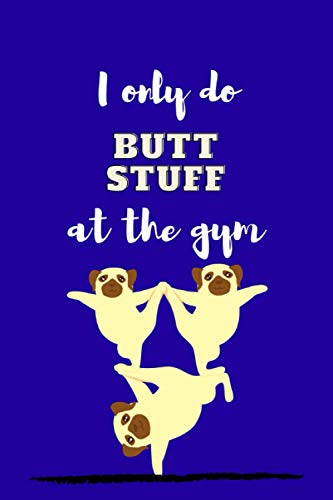 I only do BUTT STUFF at the gym !!: Funny Cute Dog Unique Design ,Blank Lined Journal Notebook Yoga Instructor Gifts, Yoga Teacher Appreciation Gifts, ... Christmas Gift Ideas for PUG Dog Lovers