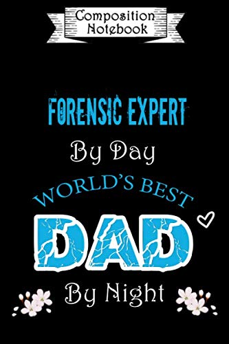 Composition Notebook: Forensic Expert by day World's Best Dad by night: Notebook to Write in for Forensic Expert Dad | Father's day Forensic Expert | ... Gift | Lined Notebook  (110 Pages, 6x9)