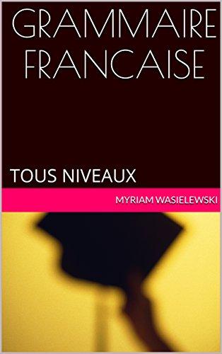 GRAMMAIRE FRANCAISE: TOUS NIVEAUX (French Edition)