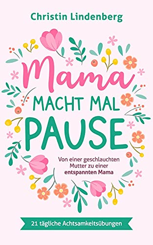 Mama macht mal Pause: Von einer geschlauchten Mutter zu einer entspannten Mama inkl. 21 tägliche Achtsamkeitsübungen für das Alltagschaos