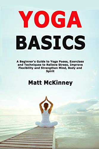 Yoga Basics: A Beginner's Guide to Yoga Poses, Exercises and Techniques to Relieve Stress, Improve Flexibility and Strengthen Mind, Body and Spirit