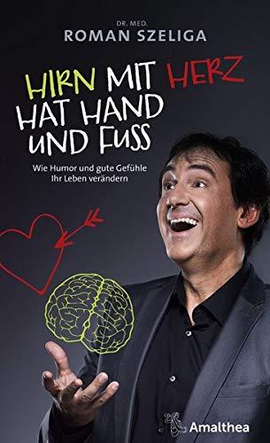 Hirn mit Herz hat Hand und Fuß: Wie Humor und gute Gefühle Ihr Leben verändern