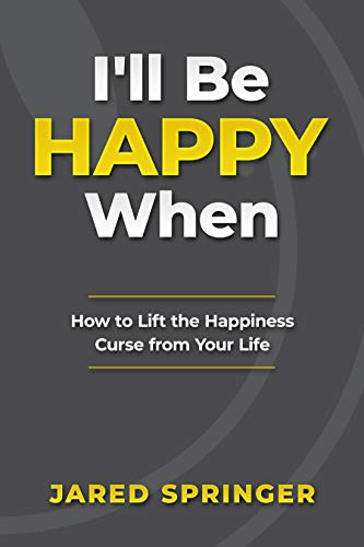 I'll Be Happy When ... : How to Lift the Happiness Curse from Your Life