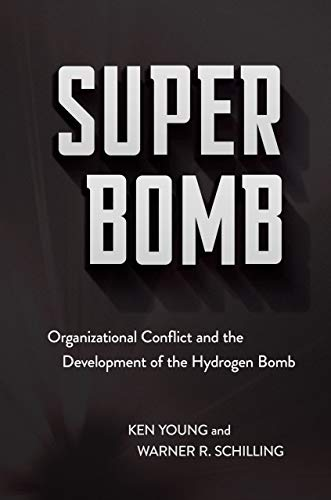 Super Bomb: Organizational Conflict and the Development of the Hydrogen Bomb (Cornell Studies in Security Affairs)