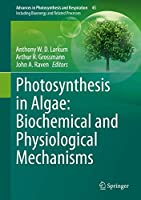 Photosynthesis in Algae: Biochemical and Physiological Mechanisms: Biochemical and Physiological Mechanisms (Advances in Photosynthesis and Respiration (45))