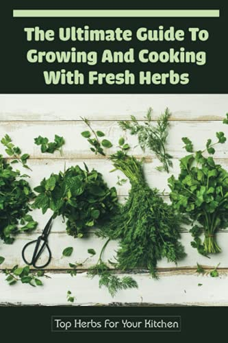 The Ultimate Guide To Growing And Cooking With Fresh Herbs: Top Herbs For Your Kitchen: Guide To Using Herbs In Your Cooking